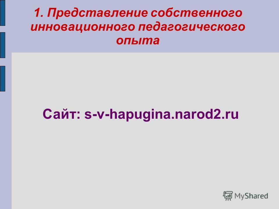 1. Представление собственного инновационного педагогического опыта Сайт: s-v-hapugina.narod2.ru