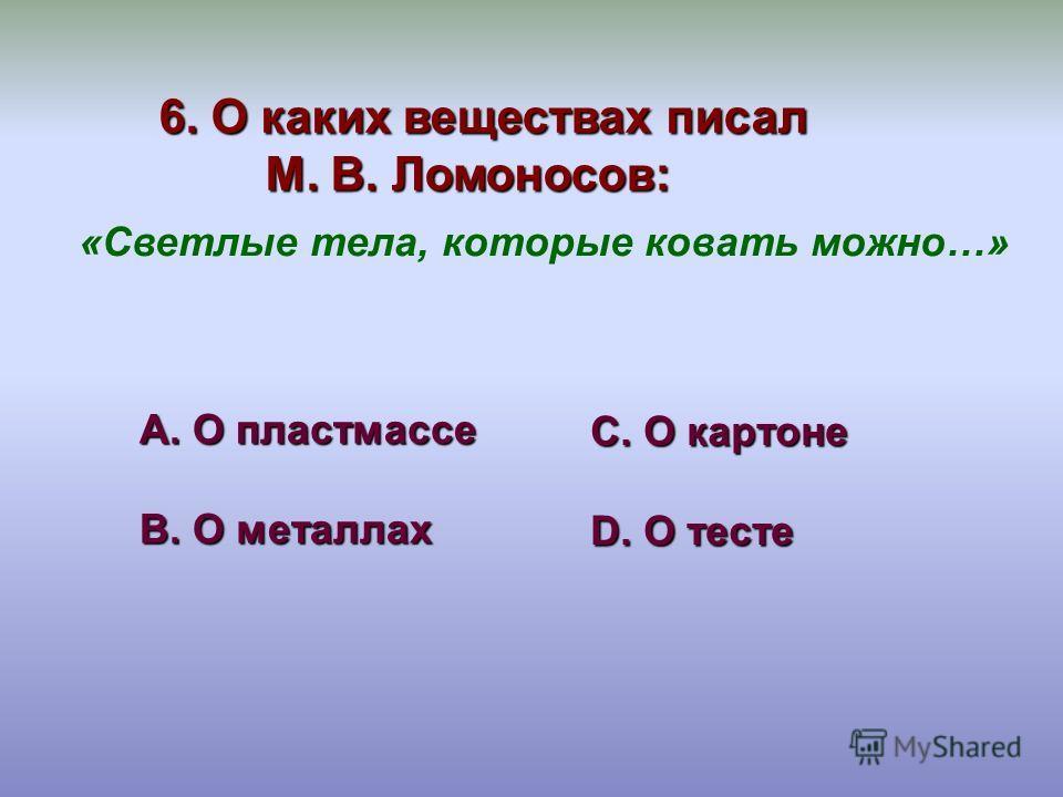 6. О каких веществах писал М. В. Ломоносов: А. О пластмассе В. О металлах С. О картоне D. О тесте «Светлые тела, которые ковать можно…»