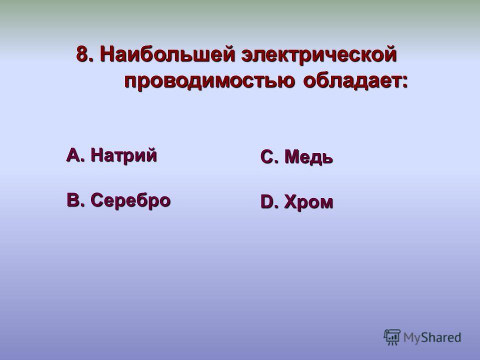 8. Наибольшей электрической проводимостью обладает: А. Натрий В. Серебро С. Медь D. Хром