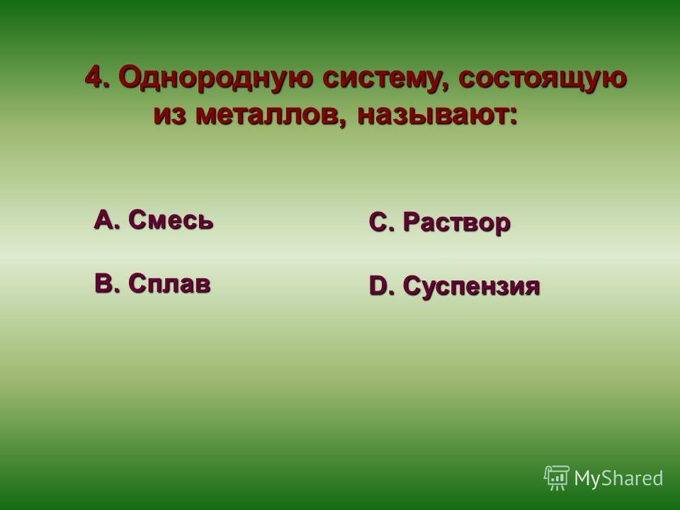 4. Однородную систему, состоящую из металлов, называют: А. Смесь В. Сплав С. Раствор D. Суспензия