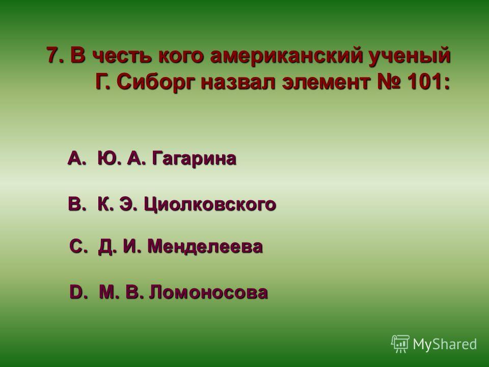 7. В честь кого американский ученый Г. Сиборг назвал элемент 101: А. Ю. А. Гагарина В. К. Э. Циолковского С. Д. И. Менделеева D. М. В. Ломоносова