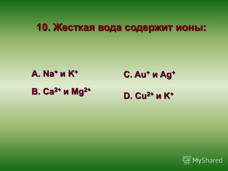 10. Жесткая вода содержит ионы: А. Na + и K + В. Ca 2+ и Mg 2+ С. Au + и Ag + D. Cu 2+ и K +