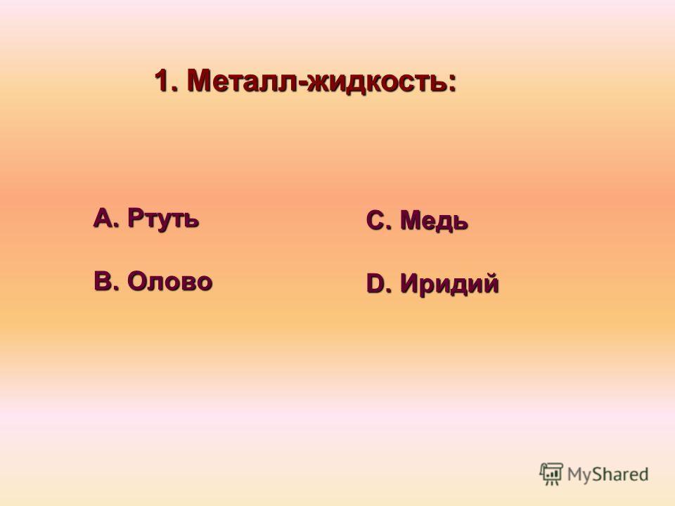 1. Металл-жидкость: А. Ртуть В. Олово С. Медь D. Иридий