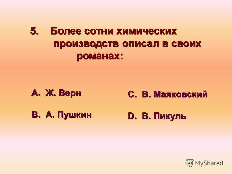 5. Более сотни химических производств описал в своих романах: А. Ж. Верн В. А. Пушкин С. В. Маяковский D. В. Пикуль