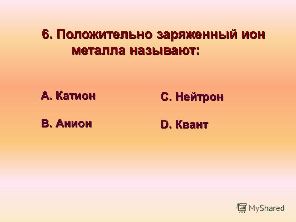 6. Положительно заряженный ион металла называют: А. Катион В. Анион С. Нейтрон D. Квант