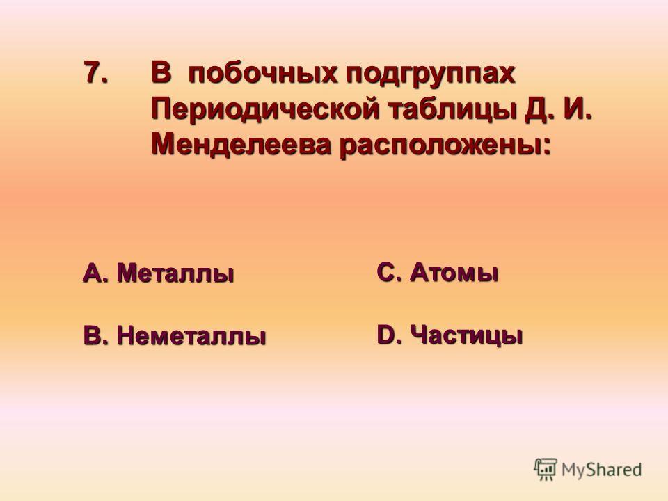 7. В побочных подгруппах Периодической таблицы Д. И. Менделеева расположены: А. Металлы В. Неметаллы С. Атомы D. Частицы