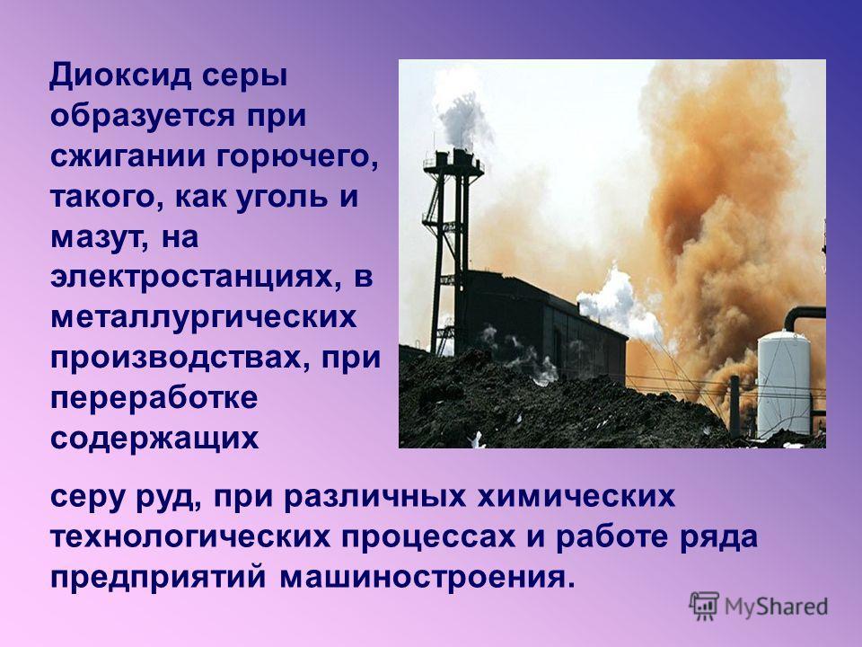 Диоксид серы образуется при сжигании горючего, такого, как уголь и мазут, на электростанциях, в металлургических производствах, при переработке содержащих серу руд, при различных химических технологических процессах и работе ряда предприятий машиност