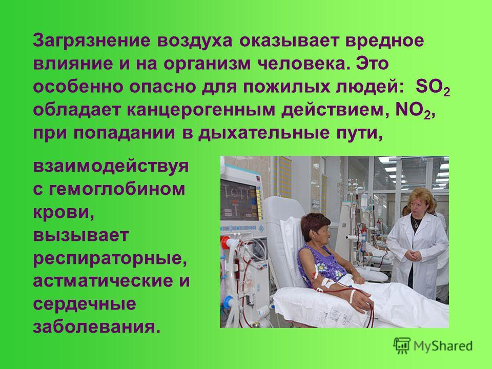 Загрязнение воздуха оказывает вредное влияние и на организм человека. Это особенно опасно для пожилых людей: SO 2 обладает канцерогенным действием, NО 2, при попадании в дыхательные пути, взаимодействуя с гемоглобином крови, вызывает респираторные, а