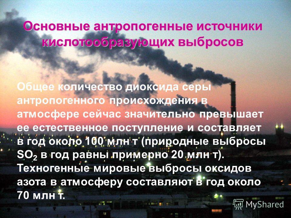 Основные антропогенные источники кислотообразующих выбросов Общее количество диоксида серы антропогенного происхождения в атмосфере сейчас значительно превышает ее естественное поступление и составляет в год около 100 млн т (природные выбросы SO 2 в