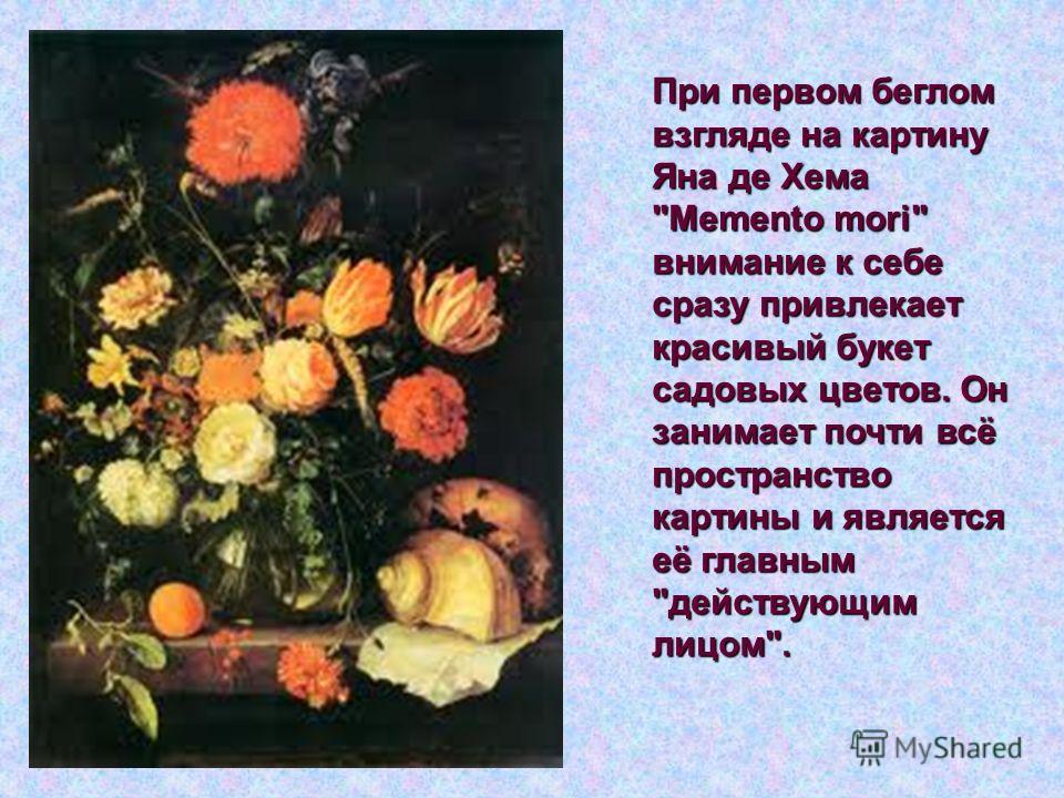 При первом беглом взгляде на картину Яна де Хема Mеmento mori внимание к себе сразу привлекает красивый букет садовых цветов. Он занимает почти всё пространство картины и является её главным действующим лицом.