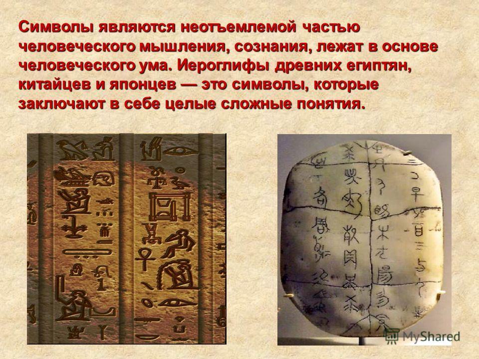 Символы являются неотъемлемой частью человеческого мышления, сознания, лежат в основе человеческого ума. Иероглифы древних египтян, китайцев и японцев это символы, которые заключают в себе целые сложные понятия.