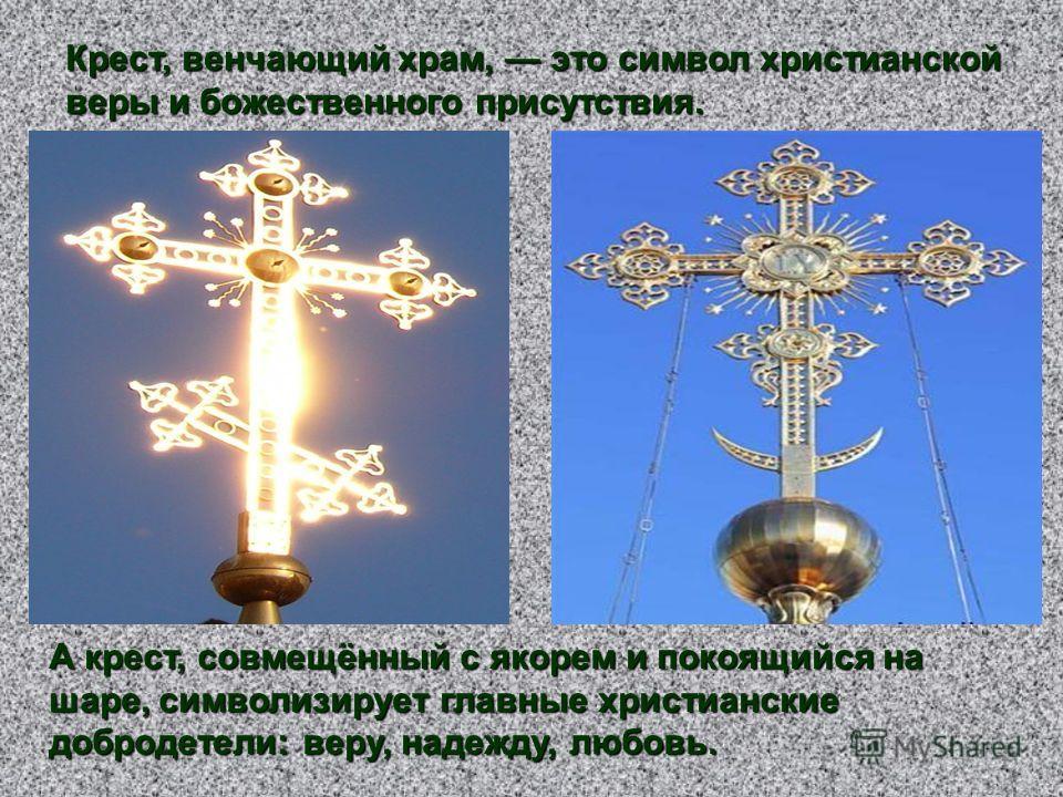 Крест, венчающий храм, это символ христианской веры и божественного присутствия. А крест, совмещённый с якорем и покоящийся на шаре, символизирует главные христианские добродетели: веру, надежду, любовь.