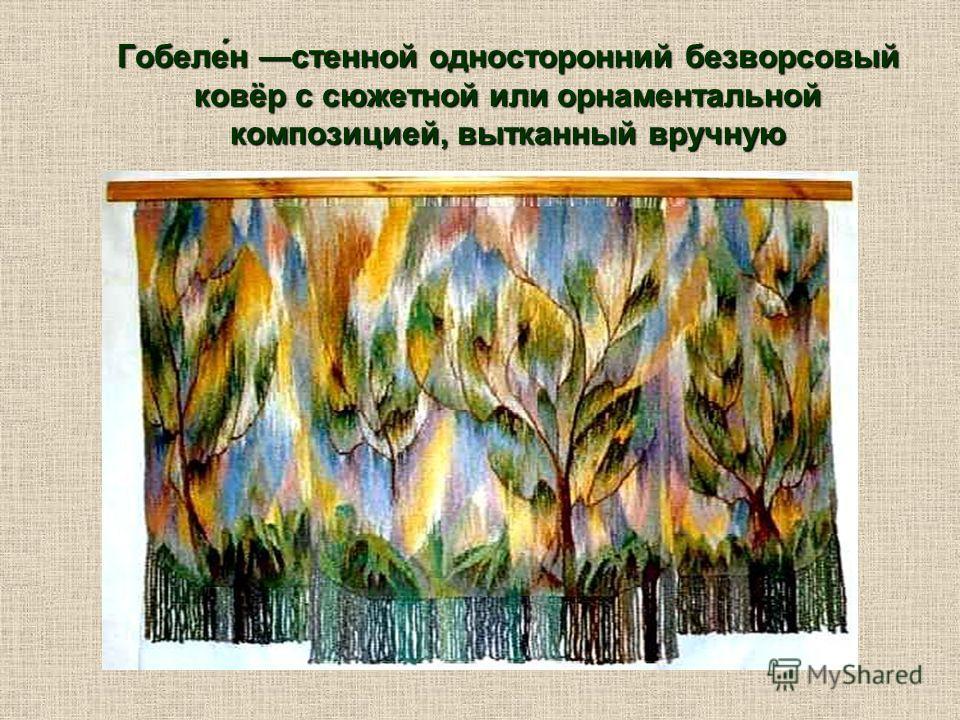 Гобеле́н стенной односторонний безворсовый ковёр с сюжетной или орнаментальной композицией, вытканный вручную