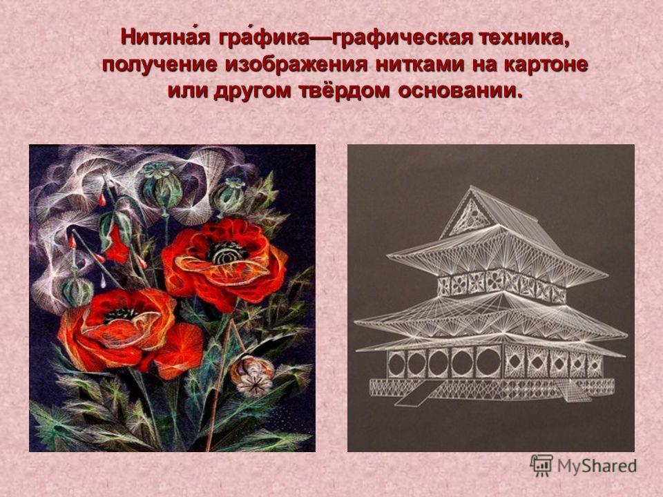 Нитяна́я гра́фикаграфическая техника, получение изображения нитками на картоне или другом твёрдом основании.