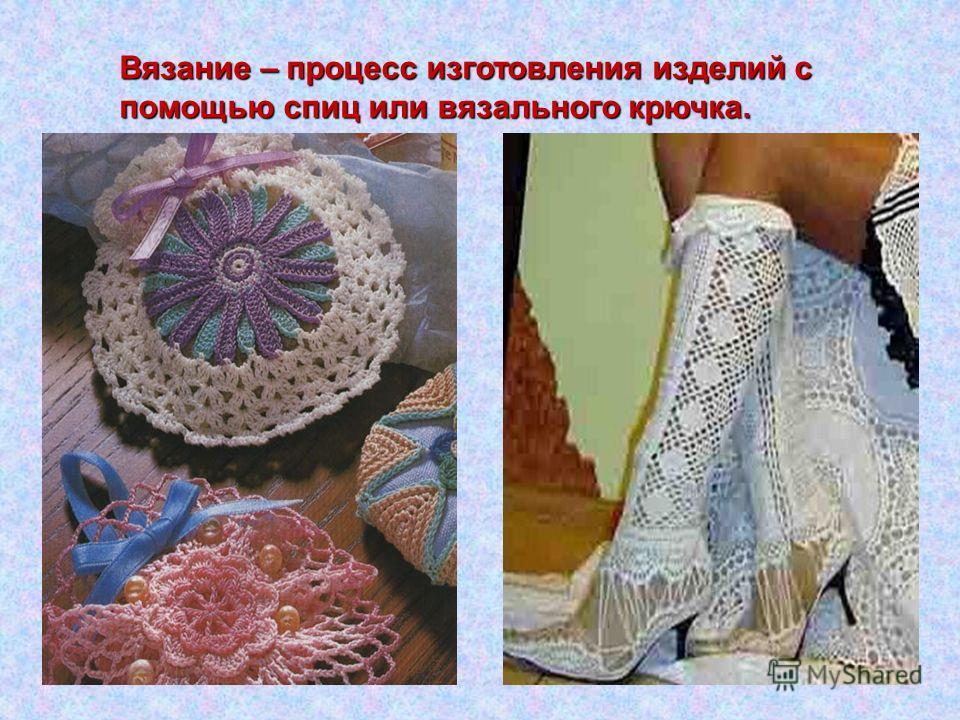 Вязание – процесс изготовления изделий с помощью спиц или вязального крючка.