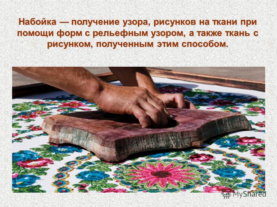 Набойка получение узора, рисунков на ткани при помощи форм с рельефным узором, а также ткань с рисунком, полученным этим способом.