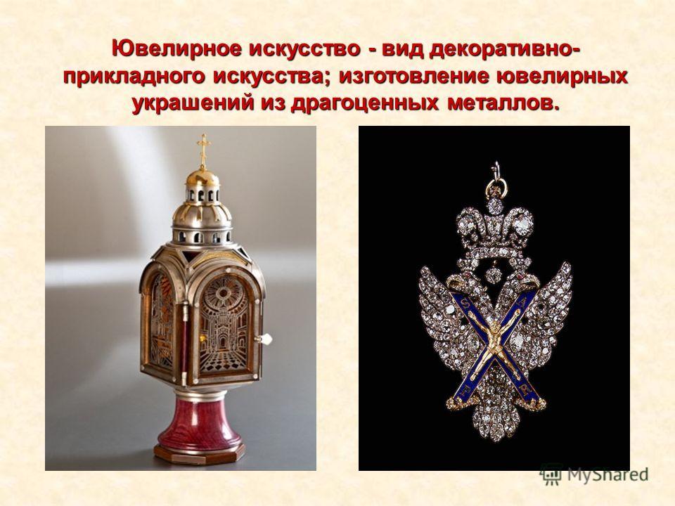Ювелирное искусство - вид декоративно- прикладного искусства; изготовление ювелирных украшений из драгоценных металлов.