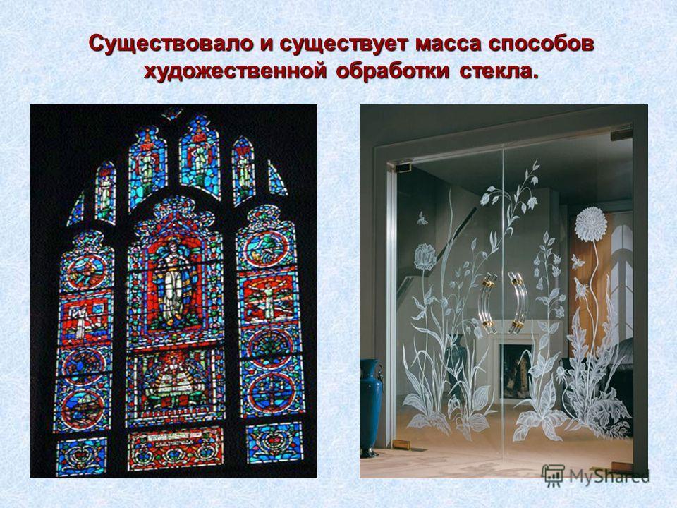 Существовало и существует масса способов художественной обработки стекла.