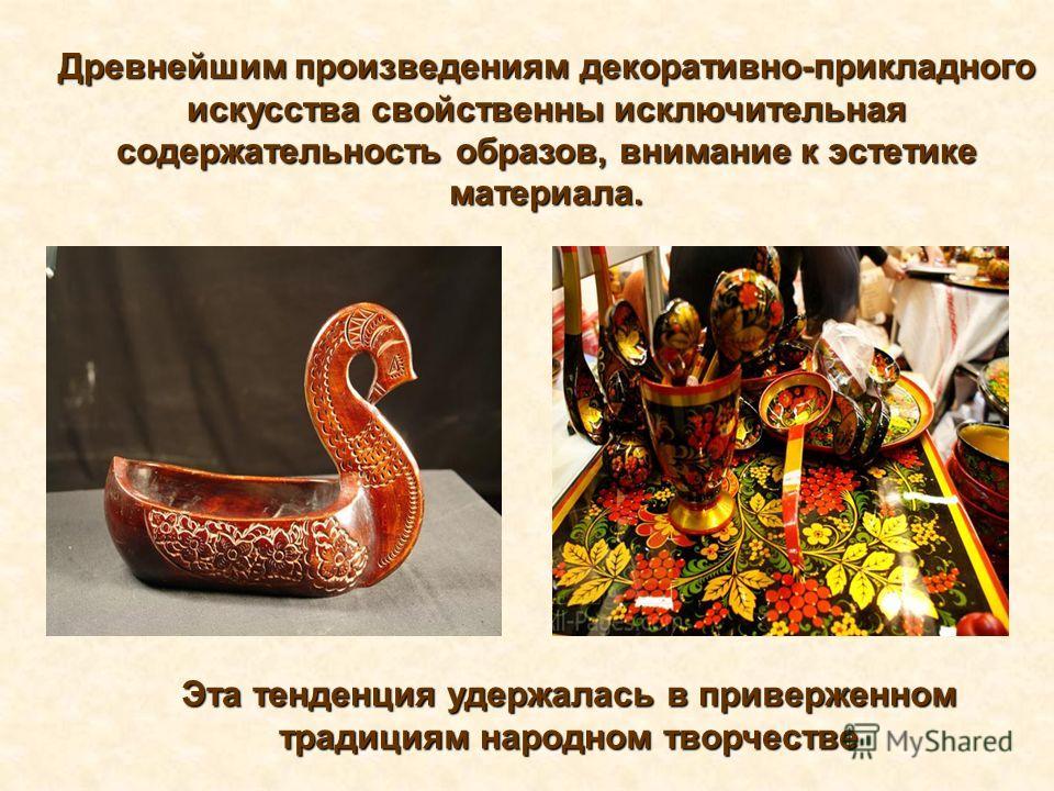 Древнейшим произведениям декоративно-прикладного искусства свойственны исключительная содержательность образов, внимание к эстетике материала. Эта тенденция удержалась в приверженном традициям народном творчестве