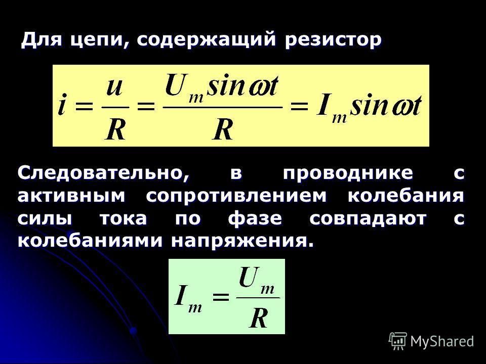 Для цепи, содержащий резистор Следовательно, в проводнике с активным сопротивлением колебания силы тока по фазе совпадают с колебаниями напряжения.