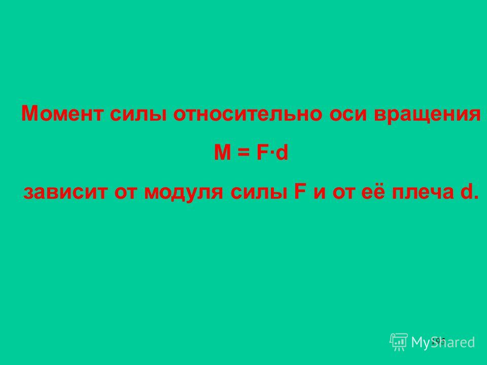 195 Момент силы относительно оси вращения М = F·d зависит от модуля силы F и от её плеча d.