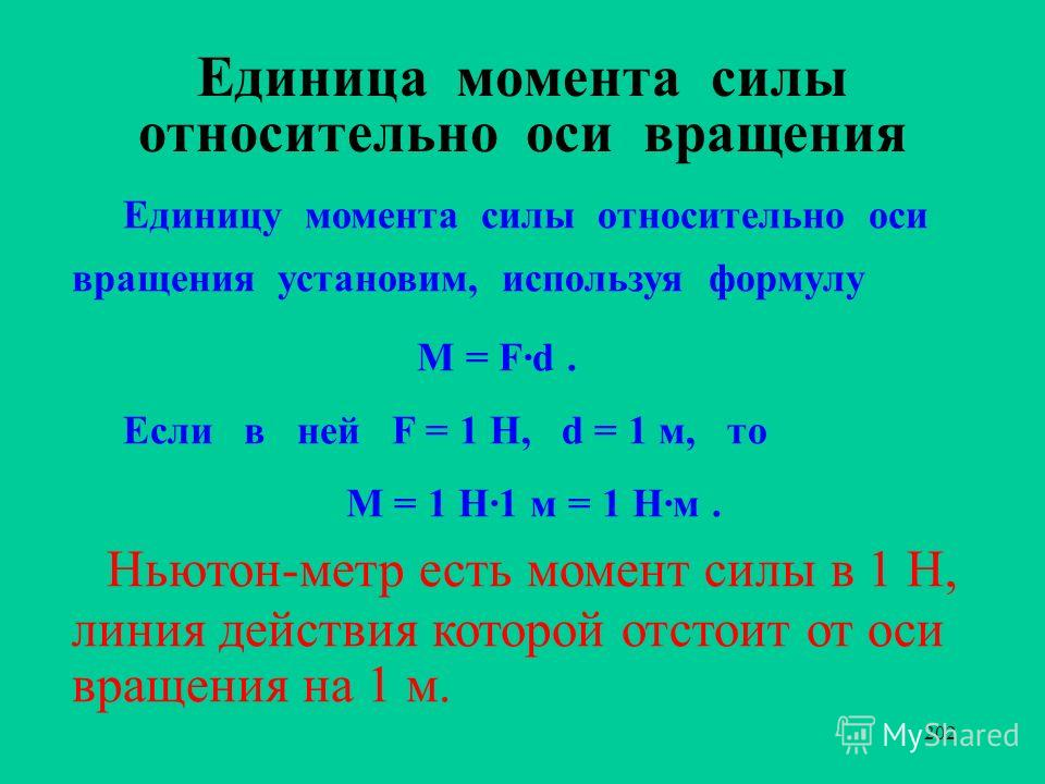 202 Единица момента силы относительно оси вращения Единицу момента силы относительно оси вращения установим, используя формулу M = F·d. Если в ней F = 1 Н, d = 1 м, то М = 1 Н·1 м = 1 Н·м. Ньютон-метр есть момент силы в 1 Н, линия действия которой от