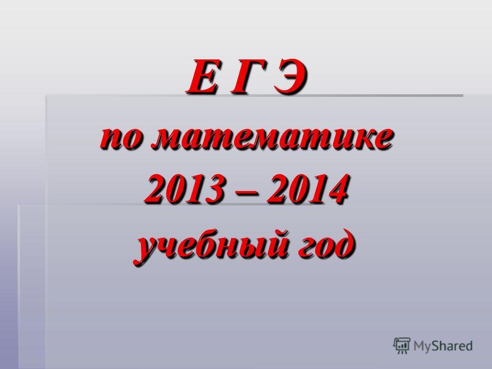 Е Г Э по математике 2013 – 2014 учебный год Е Г Э по математике 2013 – 2014 учебный год