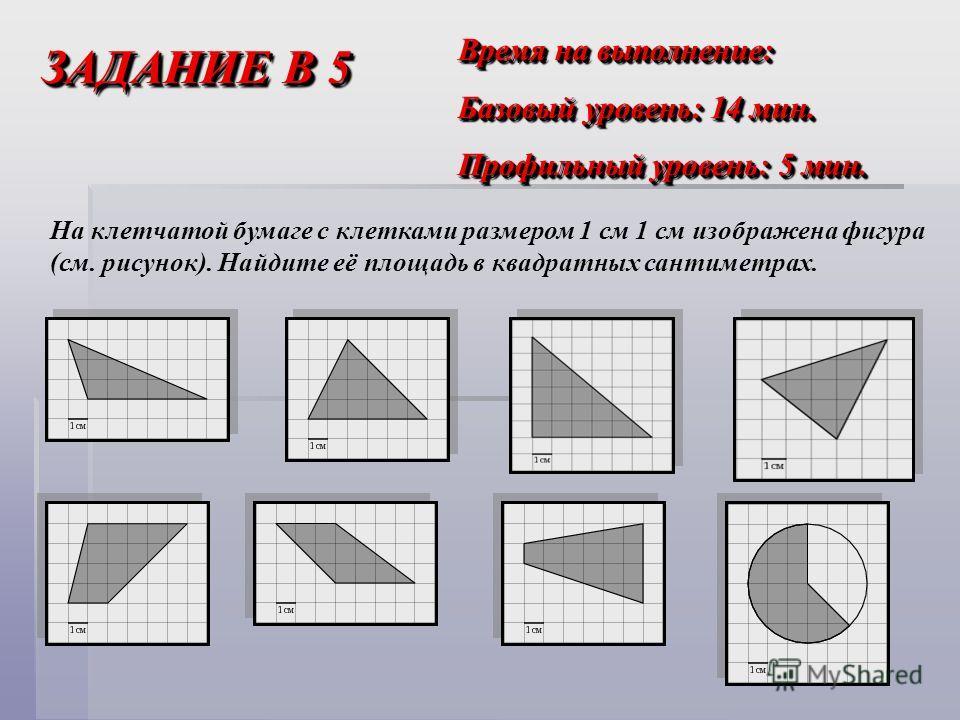 ЗАДАНИЕ В 5 Время на выполнение: Базовый уровень: 14 мин. Профильный уровень: 5 мин. Время на выполнение: Базовый уровень: 14 мин. Профильный уровень: 5 мин. На клетчатой бумаге с клетками размером 1 см 1 см изображена фигура (см. рисунок). Найдите е