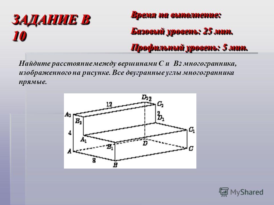 ЗАДАНИЕ В 10 Время на выполнение: Базовый уровень: 25 мин. Профильный уровень: 5 мин. Время на выполнение: Базовый уровень: 25 мин. Профильный уровень: 5 мин. Найдите расстояние между вершинами C и B 2 многогранника, изображенного на рисунке. Все дву