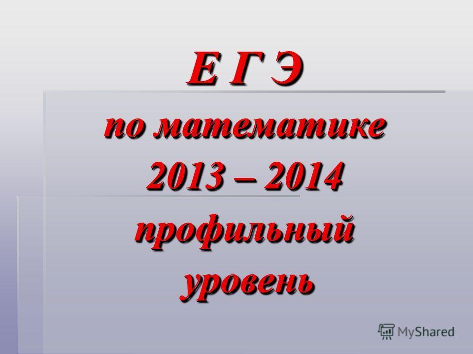 Е Г Э по математике 2013 – 2014 профильный уровень уровень Е Г Э по математике 2013 – 2014 профильный уровень уровень