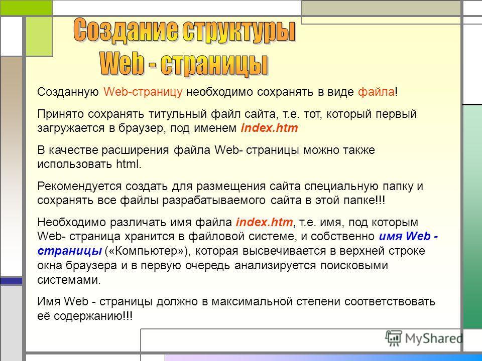 Созданную Web-страницу необходимо сохранять в виде файла! Принято сохранять титульный файл сайта, т.е. тот, который первый загружается в браузер, под именем index.htm В качестве расширения файла Web- страницы можно также использовать html. Рекомендуе
