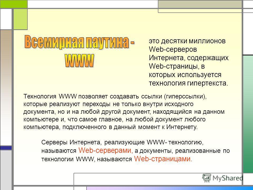 это десятки миллионов Web-серверов Интернета, содержащих Web-страницы, в которых используется технология гипертекста. Технология WWW позволяет создавать ссылки (гиперссылки), которые реализуют переходы не только внутри исходного документа, но и на лю