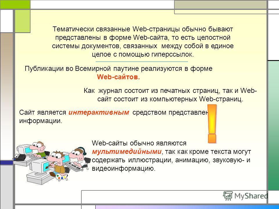 Публикации во Всемирной паутине реализуются в форме Web-сайтов. Как журнал состоит из печатных страниц, так и Web- сайт состоит из компьютерных Web-страниц. Тематически связанные Web-страницы обычно бывают представлены в форме Web-сайта, то есть цело