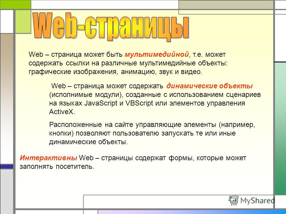 Web – страница может быть мультимедийной, т.е. может содержать ссылки на различные мультимедийные объекты: графические изображения, анимацию, звук и видео. Web – страница может содержать динамические объекты (исполнимые модули), созданные с использов