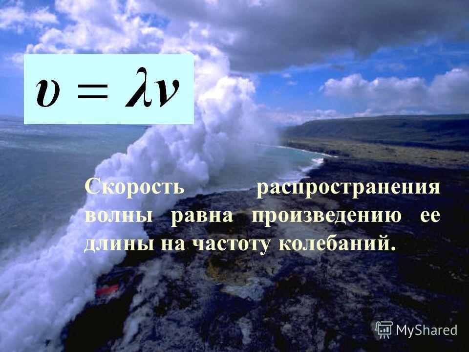 Скорость распространения волны равна произведению ее длины на частоту колебаний.
