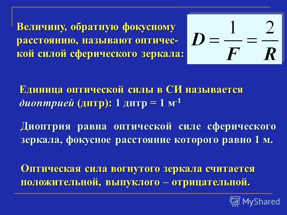 Величину, обратную фокусному расстоянию, называют оптичес- кой силой сферического зеркала: Единица оптической силы в СИ называется диоптрией (дптр): 1 дптр = 1 м -1 Диоптрия равна оптической силе сферического зеркала, фокусное расстояние которого рав