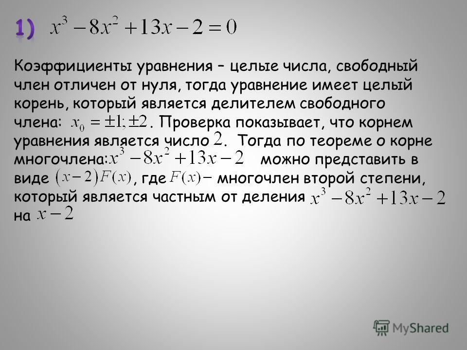 Коэффициенты уравнения – целые числа, свободный член отличен от нуля, тогда уравнение имеет целый корень, который является делителем свободного члена:. Проверка показывает, что корнем уравнения является число. Тогда по теореме о корне многочлена: мож
