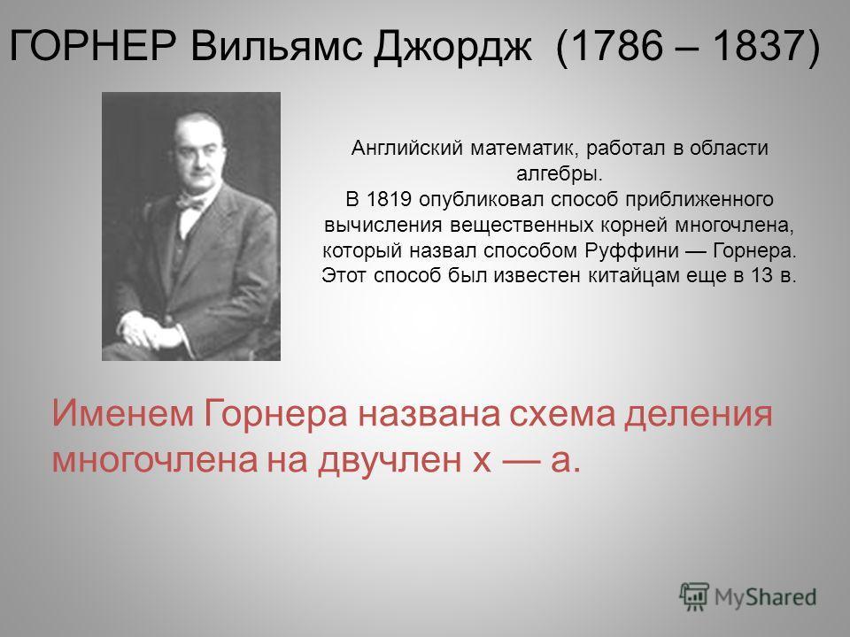 Английский математик, работал в области алгебры. В 1819 опубликовал способ приближенного вычисления вещественных корней многочлена, который назвал способом Руффини Горнера. Этот способ был известен китайцам еще в 13 в. ГОРНЕР Вильямс Джордж (1786 – 1