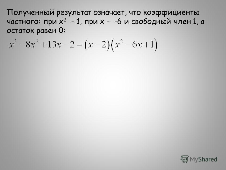 Полученный результат означает, что коэффициенты частного: при х 2 - 1, при х - -6 и свободный член 1, а остаток равен 0: