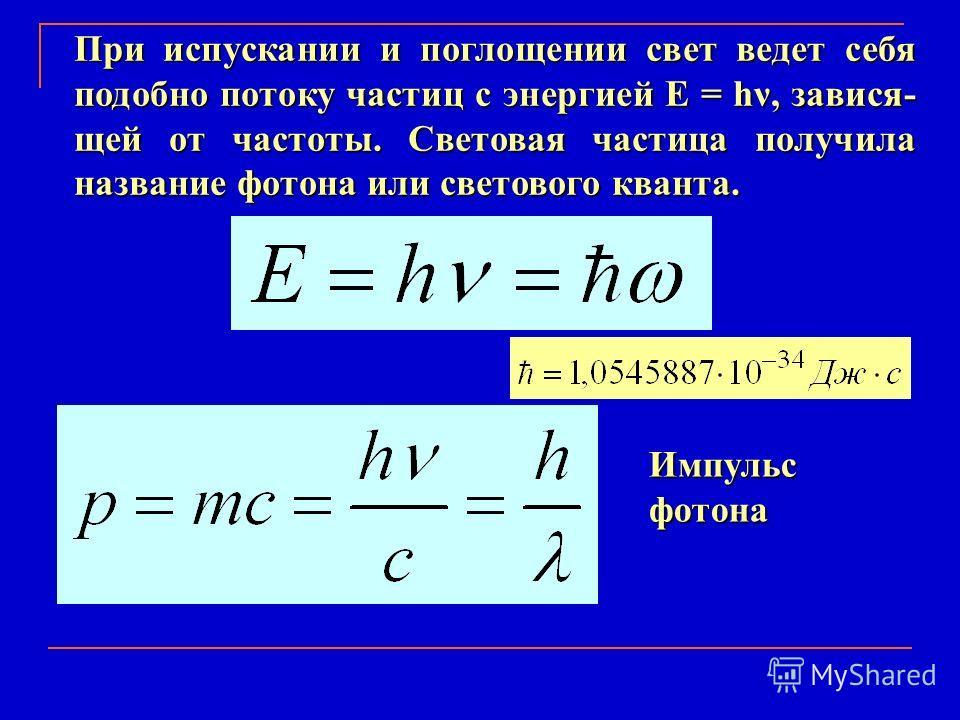 При испускании и поглощении свет ведет себя подобно потоку частиц с энергией Е = hν, завися- щей от частоты. Световая частица получила название фотона или светового кванта. Импульс фотона