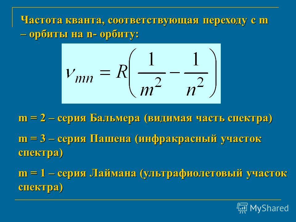 Частота кванта, соответствующая переходу с m – орбиты на n- орбиту: m = 2 – серия Бальмера (видимая часть спектра) m = 3 – серия Пашена (инфракрасный участок спектра) m = 1 – серия Лаймана (ультрафиолетовый участок спектра)