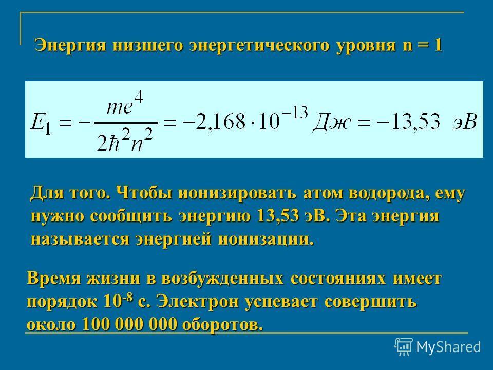 Энергия низшего энергетического уровня n = 1 Для того. Чтобы ионизировать атом водорода, ему нужно сообщить энергию 13,53 эВ. Эта энергия называется энергией ионизации. Время жизни в возбужденных состояниях имеет порядок 10 -8 с. Электрон успевает со