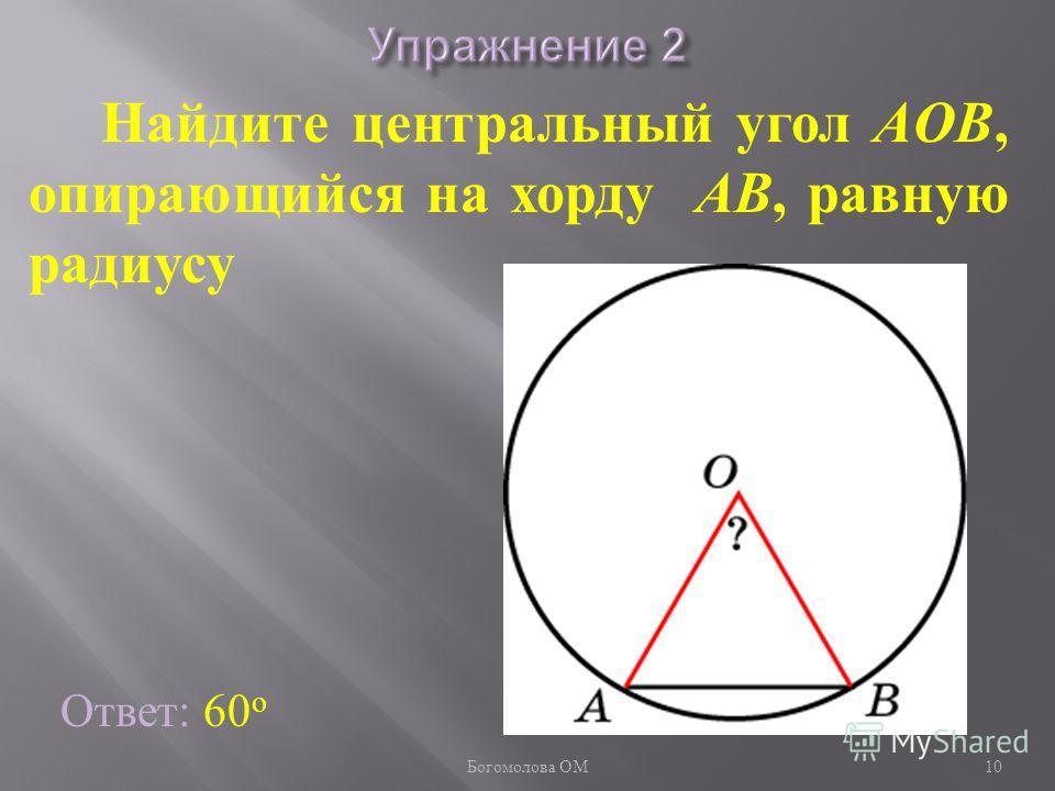 Найдите центральный угол AOB, опирающийся на хорду AB, равную радиусу Ответ: 60 о 10 Богомолова ОМ