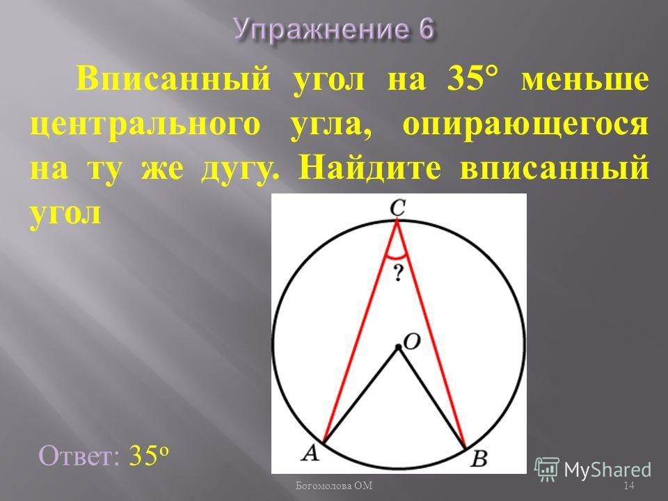 Вписанный угол на 35 меньше центрального угла, опирающегося на ту же дугу. Найдите вписанный угол Ответ: 35 о 14 Богомолова ОМ