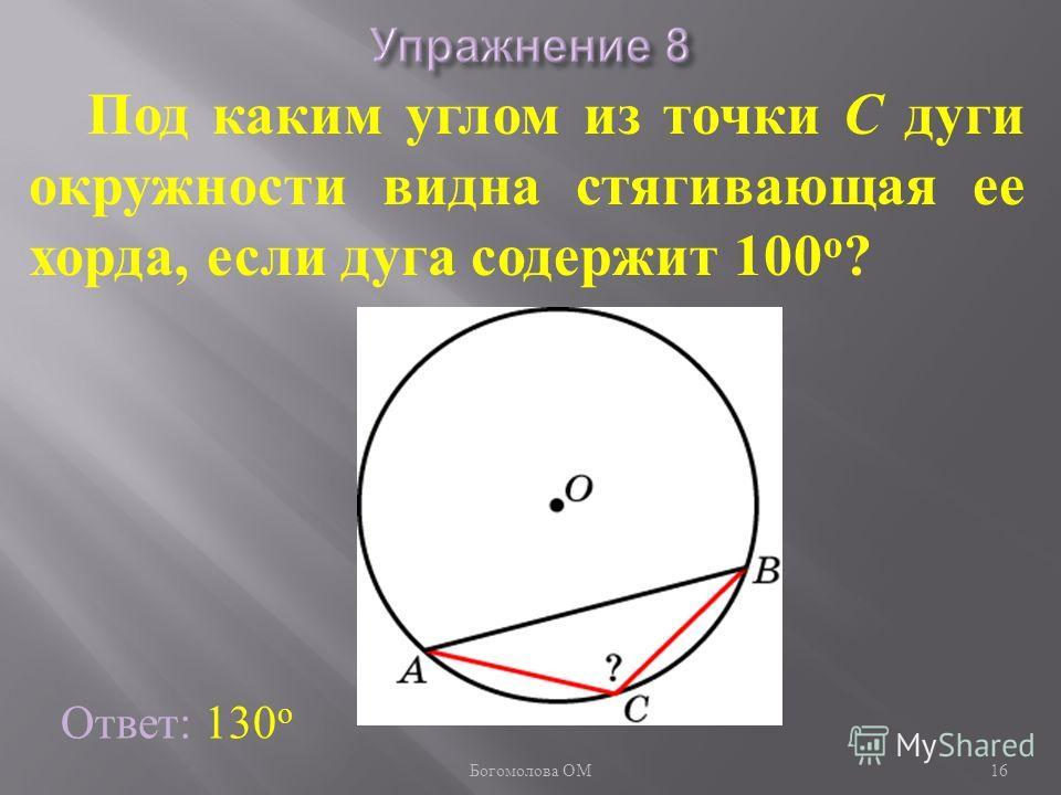 Под каким углом из точки C дуги окружности видна стягивающая ее хорда, если дуга содержит 100 о ? Ответ: 130 о 16 Богомолова ОМ