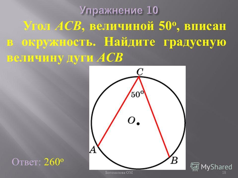 Угол ACB, величиной 50 о, вписан в окружность. Найдите градусную величину дуги ACB Ответ: 260 о 18 Богомолова ОМ