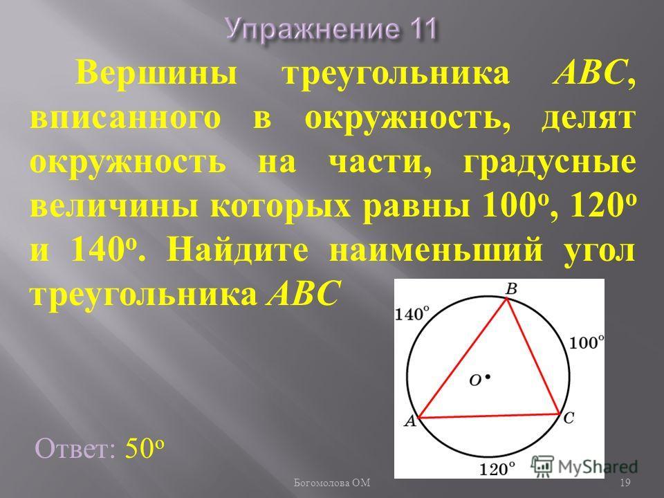 Ответ: 50 о Вершины треугольника ABC, вписанного в окружность, делят окружность на части, градусные величины которых равны 100 о, 120 о и 140 о. Найдите наименьший угол треугольника ABC 19 Богомолова ОМ