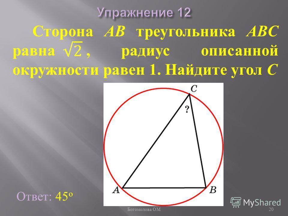 Ответ: 45 о Сторона AB треугольника ABC равна, радиус описанной окружности равен 1. Найдите угол C 20 Богомолова ОМ