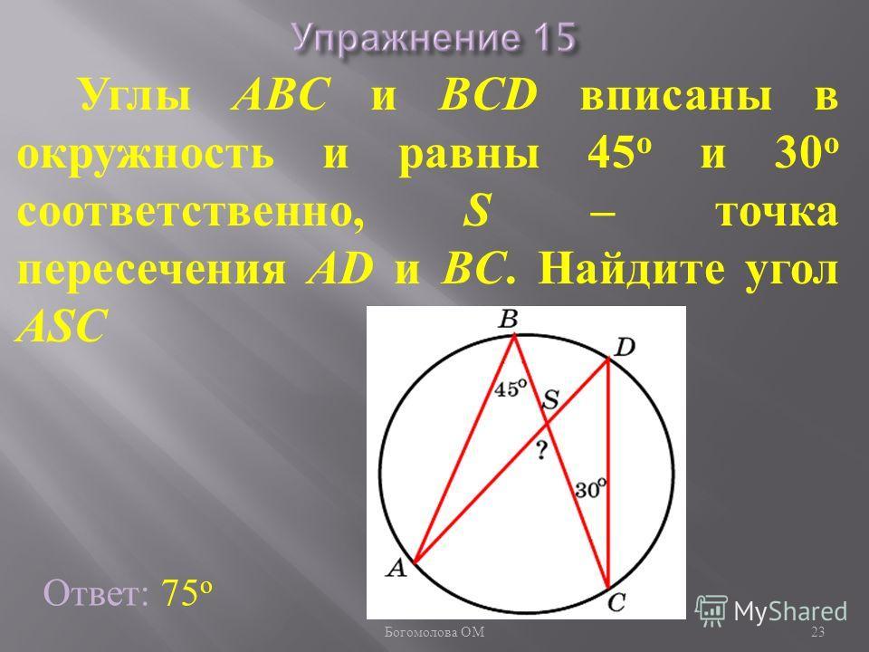 Углы ABC и BCD вписаны в окружность и равны 45 о и 30 о соответственно, S – точка пересечения AD и BC. Найдите угол ASC Ответ: 75 о 23 Богомолова ОМ