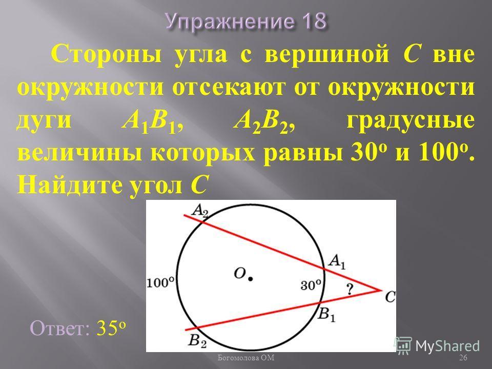 Стороны угла с вершиной C вне окружности отсекают от окружности дуги A 1 B 1, A 2 B 2, градусные величины которых равны 30 о и 100 о. Найдите угол C Ответ: 35 о 26 Богомолова ОМ